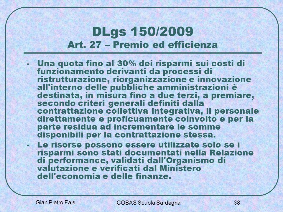Gian Pietro Fais COBAS Scuola Sardegna 38 DLgs 150/2009 Art. 27 – Premio ed efficienza Una quota fino al 30% dei risparmi sui costi di funzionamento d