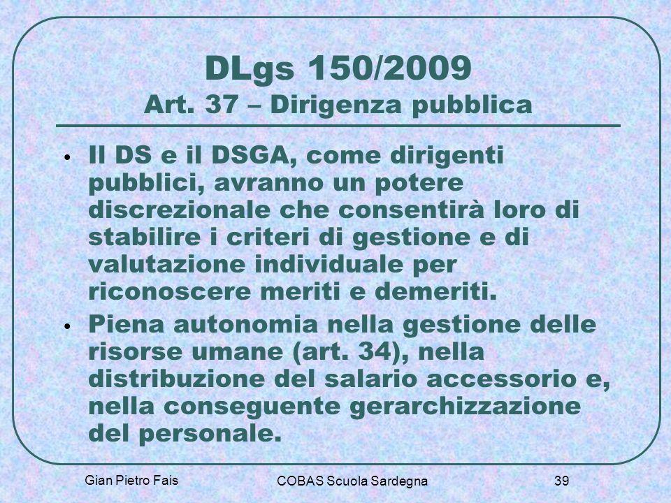 Gian Pietro Fais COBAS Scuola Sardegna 39 DLgs 150/2009 Art. 37 – Dirigenza pubblica Il DS e il DSGA, come dirigenti pubblici, avranno un potere discr