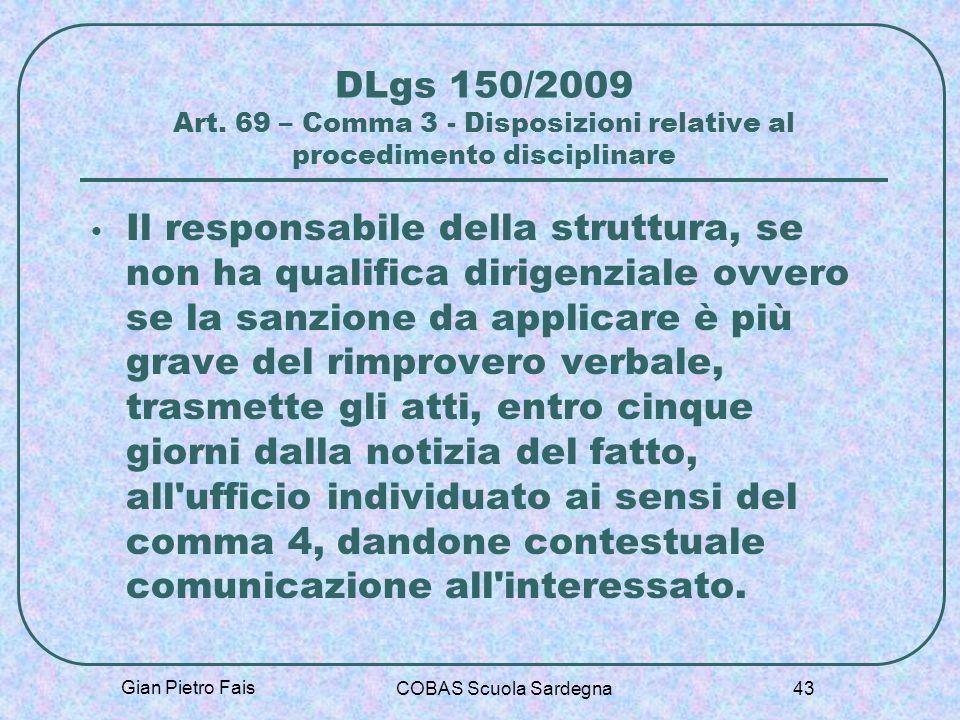 Gian Pietro Fais COBAS Scuola Sardegna 43 DLgs 150/2009 Art. 69 – Comma 3 - Disposizioni relative al procedimento disciplinare Il responsabile della s
