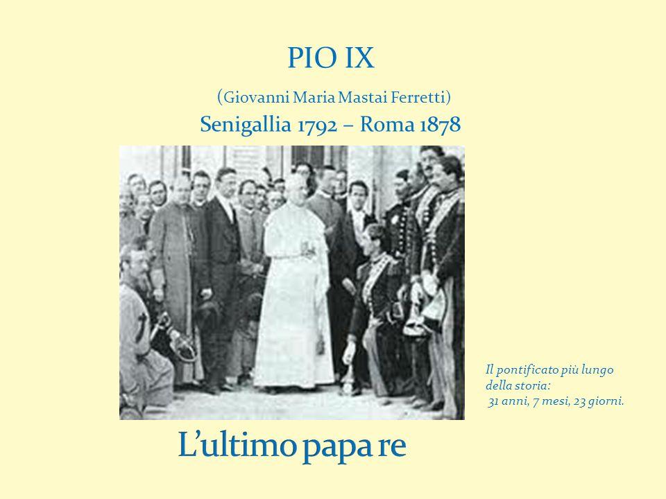 PIO IX ( Giovanni Maria Mastai Ferretti) Senigallia 1792 – Roma 1878 Il pontificato più lungo della storia: 31 anni, 7 mesi, 23 giorni.