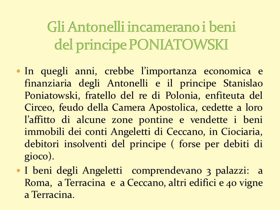 In quegli anni, crebbe limportanza economica e finanziaria degli Antonelli e il principe Stanislao Poniatowski, fratello del re di Polonia, enfiteuta