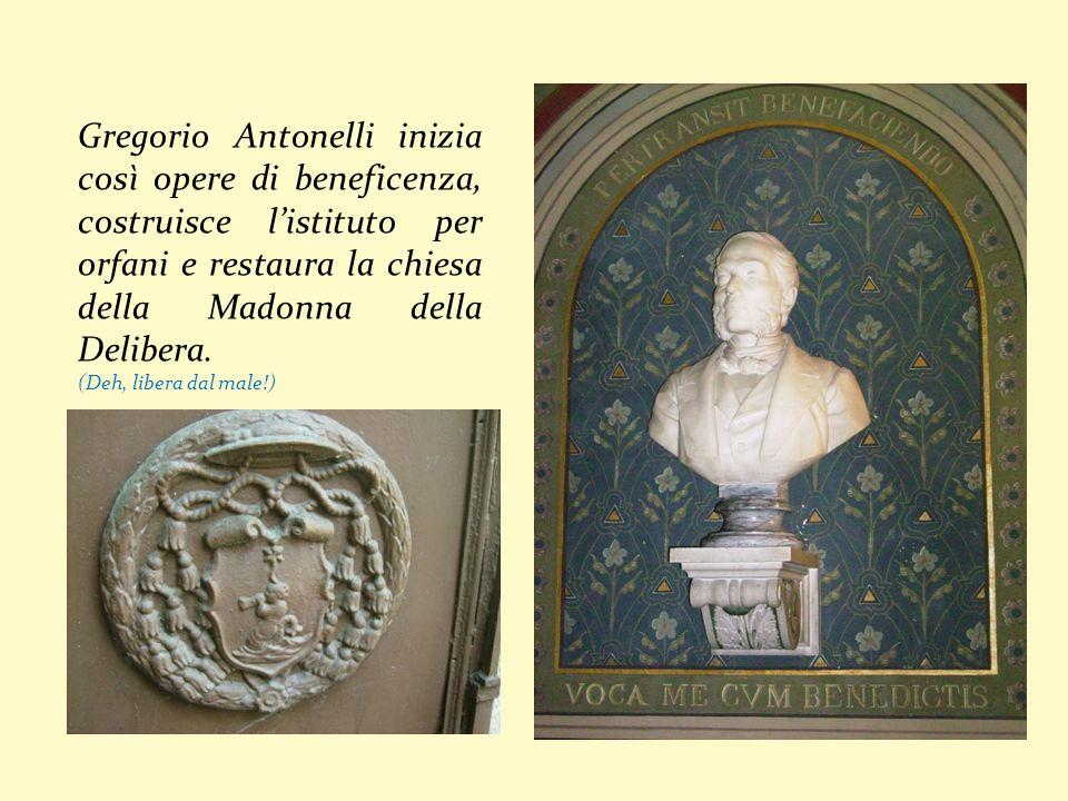 Gregorio Antonelli inizia così opere di beneficenza, costruisce listituto per orfani e restaura la chiesa della Madonna della Delibera. (Deh, libera d