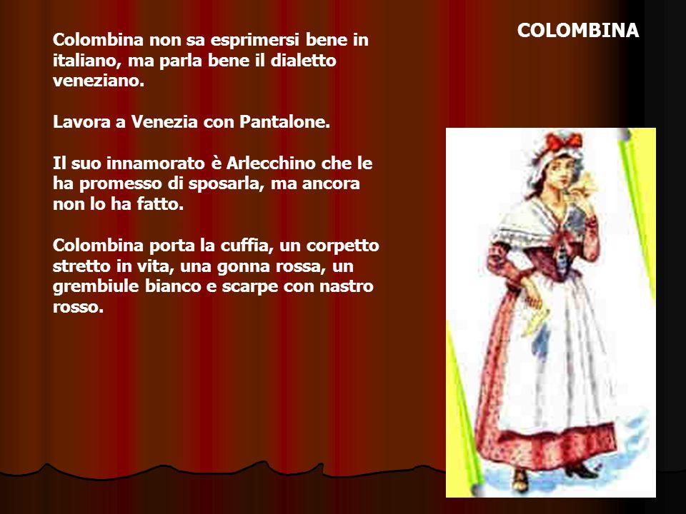 Colombina non sa esprimersi bene in italiano, ma parla bene il dialetto veneziano. Lavora a Venezia con Pantalone. Il suo innamorato è Arlecchino che