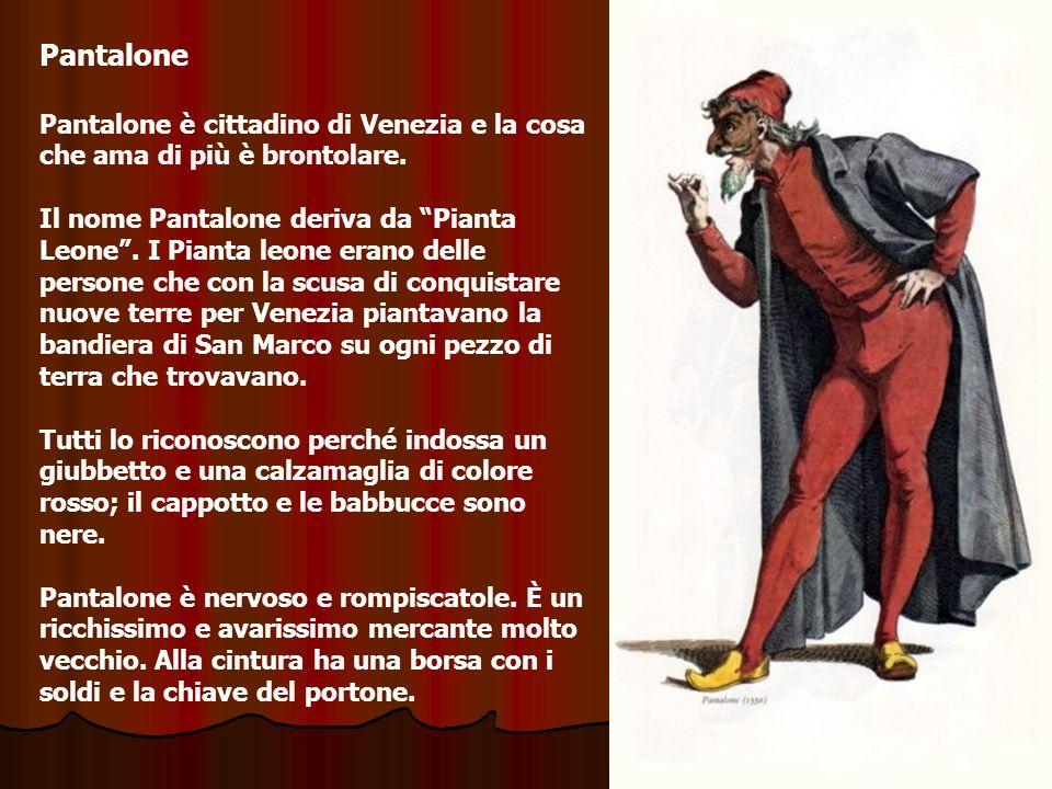 Pantalone Pantalone è cittadino di Venezia e la cosa che ama di più è brontolare. Il nome Pantalone deriva da Pianta Leone. I Pianta leone erano delle