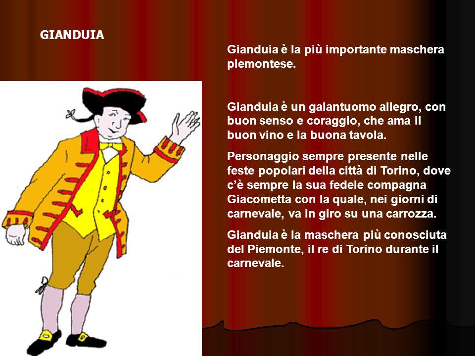 GIANDUIA Gianduia è la più importante maschera piemontese. Gianduia è un galantuomo allegro, con buon senso e coraggio, che ama il buon vino e la buon
