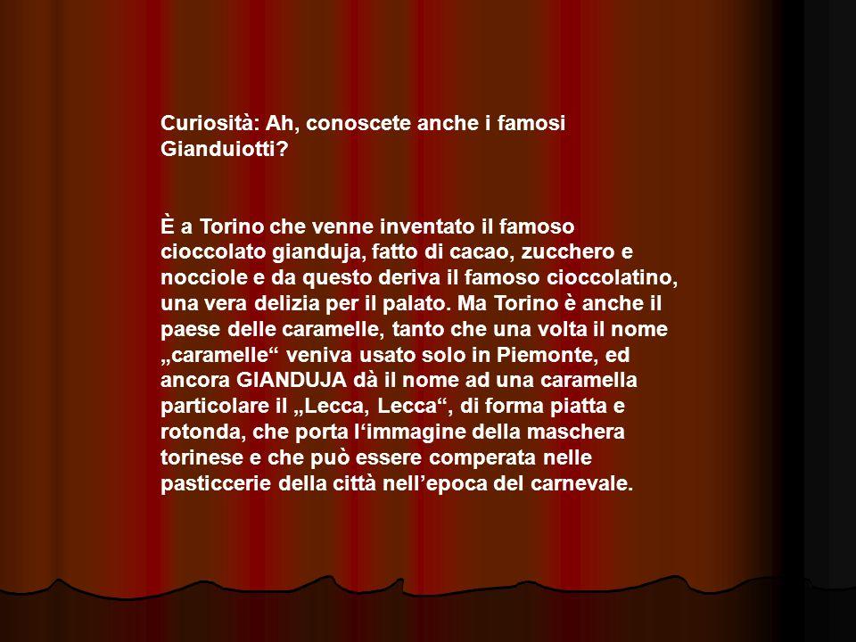 Curiosità: Ah, conoscete anche i famosi Gianduiotti? È a Torino che venne inventato il famoso cioccolato gianduja, fatto di cacao, zucchero e nocciole