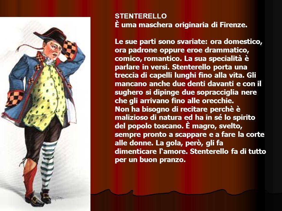 STENTERELLO È uma maschera originaria di Firenze. Le sue parti sono svariate: ora domestico, ora padrone oppure eroe drammatico, comico, romantico. La