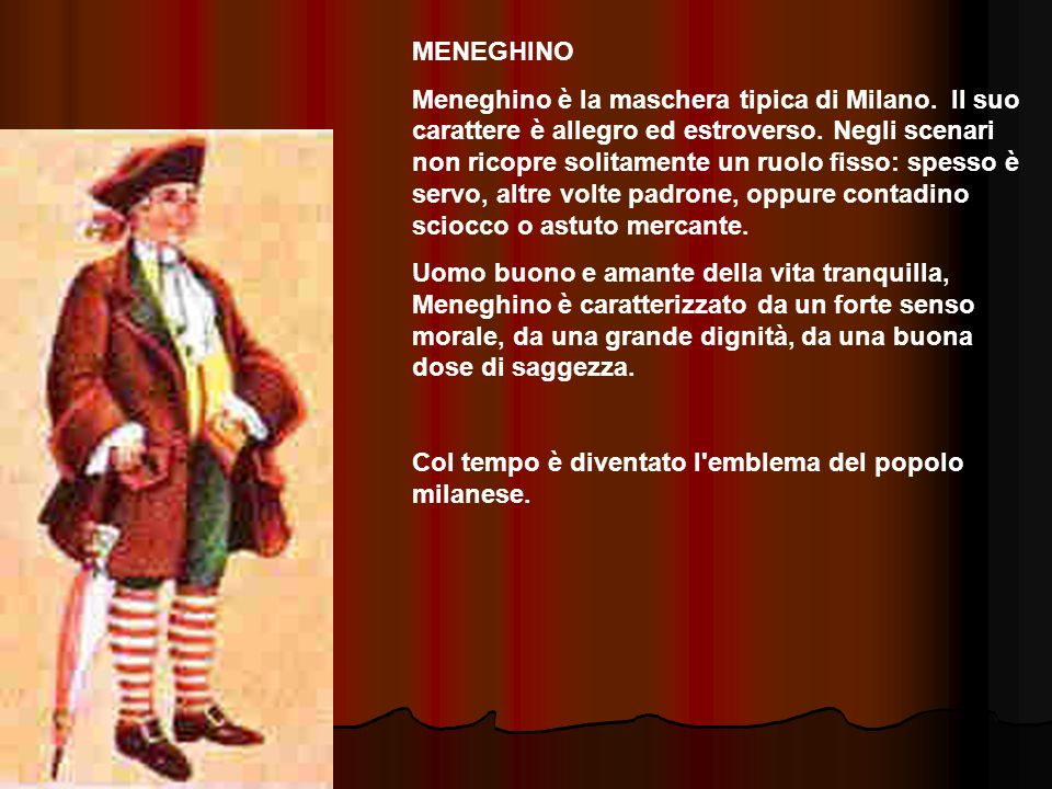 MENEGHINO Meneghino è la maschera tipica di Milano. Il suo carattere è allegro ed estroverso. Negli scenari non ricopre solitamente un ruolo fisso: sp