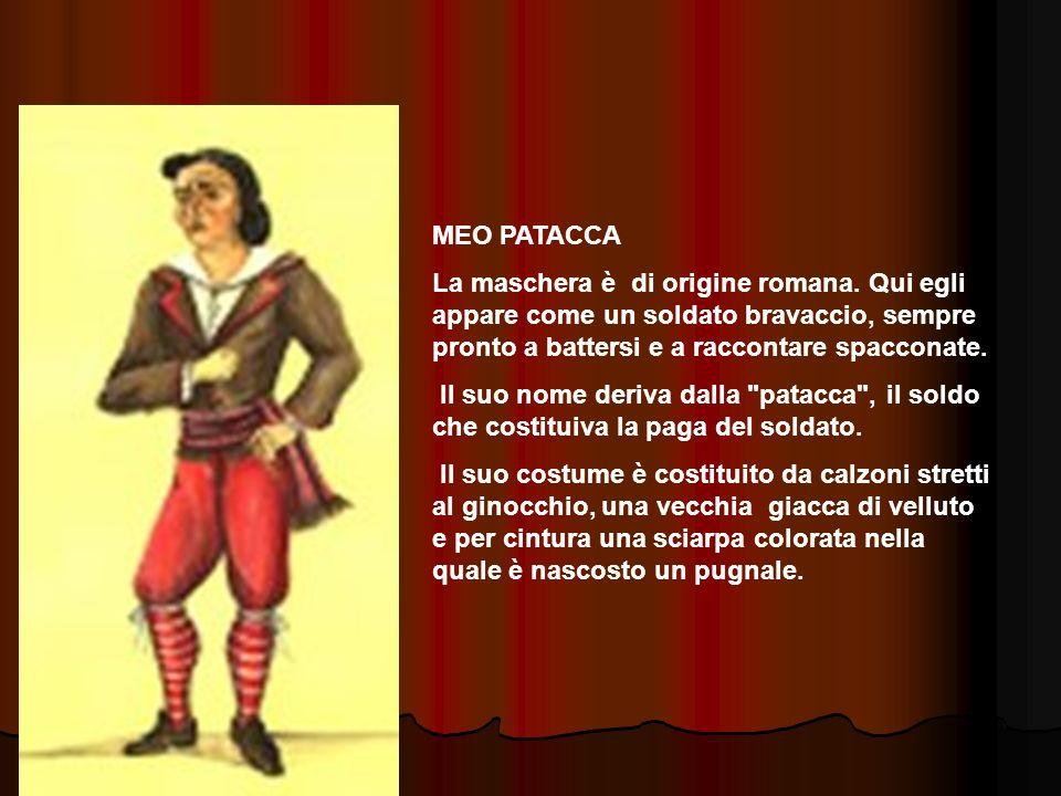 MEO PATACCA La maschera è di origine romana. Qui egli appare come un soldato bravaccio, sempre pronto a battersi e a raccontare spacconate. Il suo nom