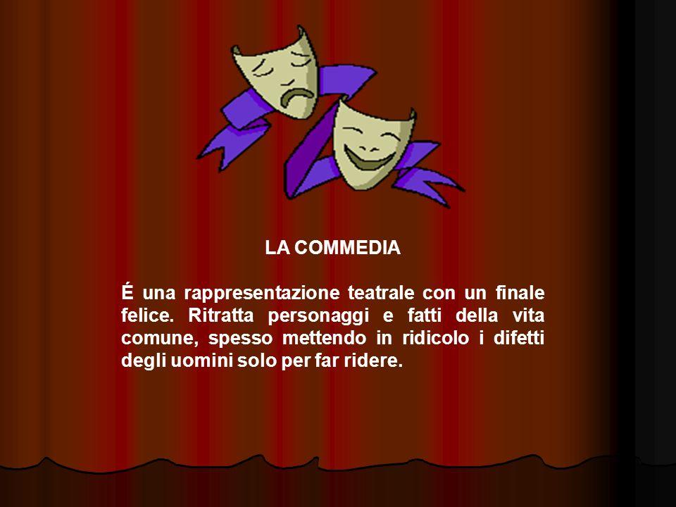 LA COMMEDIA É una rappresentazione teatrale con un finale felice. Ritratta personaggi e fatti della vita comune, spesso mettendo in ridicolo i difetti