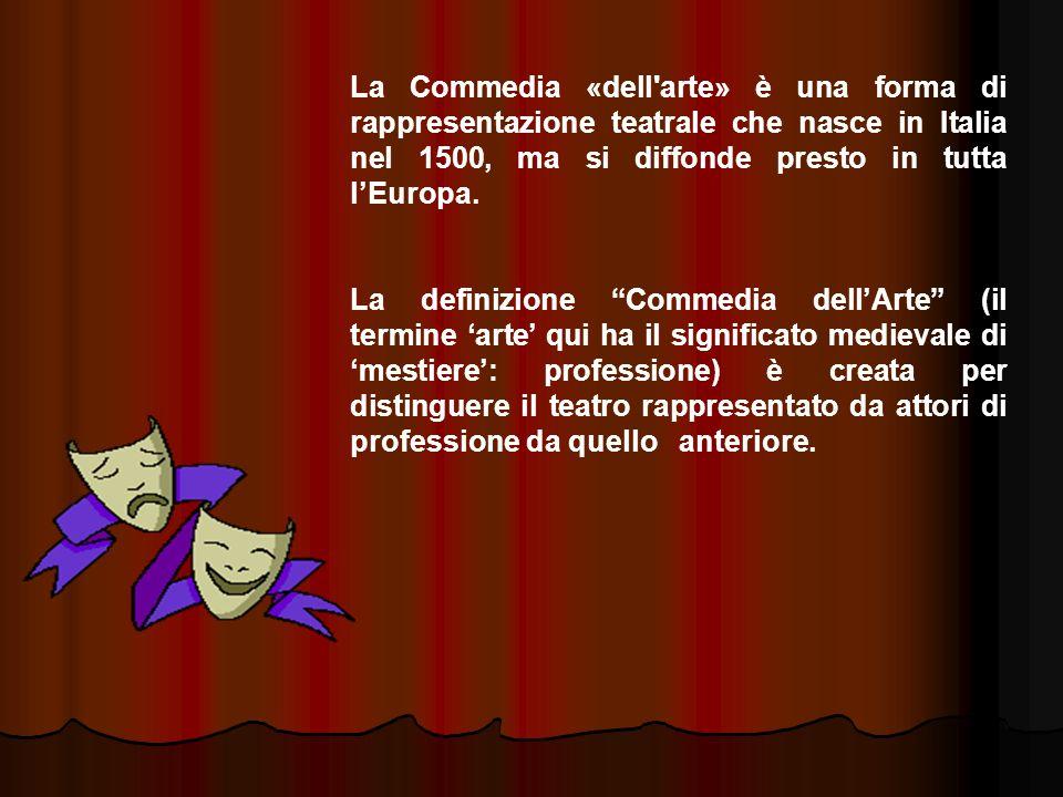 La Commedia «dell'arte» è una forma di rappresentazione teatrale che nasce in Italia nel 1500, ma si diffonde presto in tutta lEuropa. La definizione