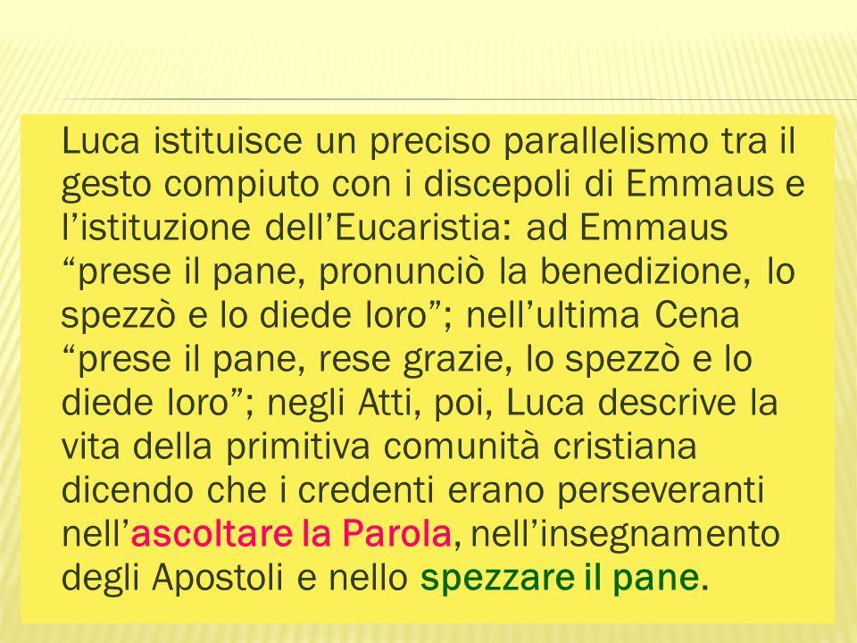 Luca istituisce un preciso parallelismo tra il gesto compiuto con i discepoli di Emmaus e listituzione dellEucaristia: ad Emmaus prese il pane, pronun