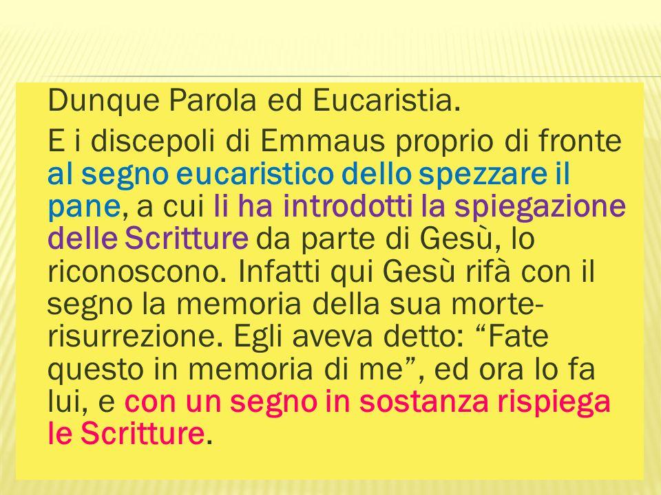 Dunque Parola ed Eucaristia. E i discepoli di Emmaus proprio di fronte al segno eucaristico dello spezzare il pane, a cui li ha introdotti la spiegazi