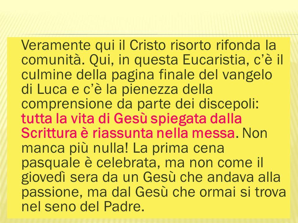 Veramente qui il Cristo risorto rifonda la comunità. Qui, in questa Eucaristia, cè il culmine della pagina finale del vangelo di Luca e cè la pienezza