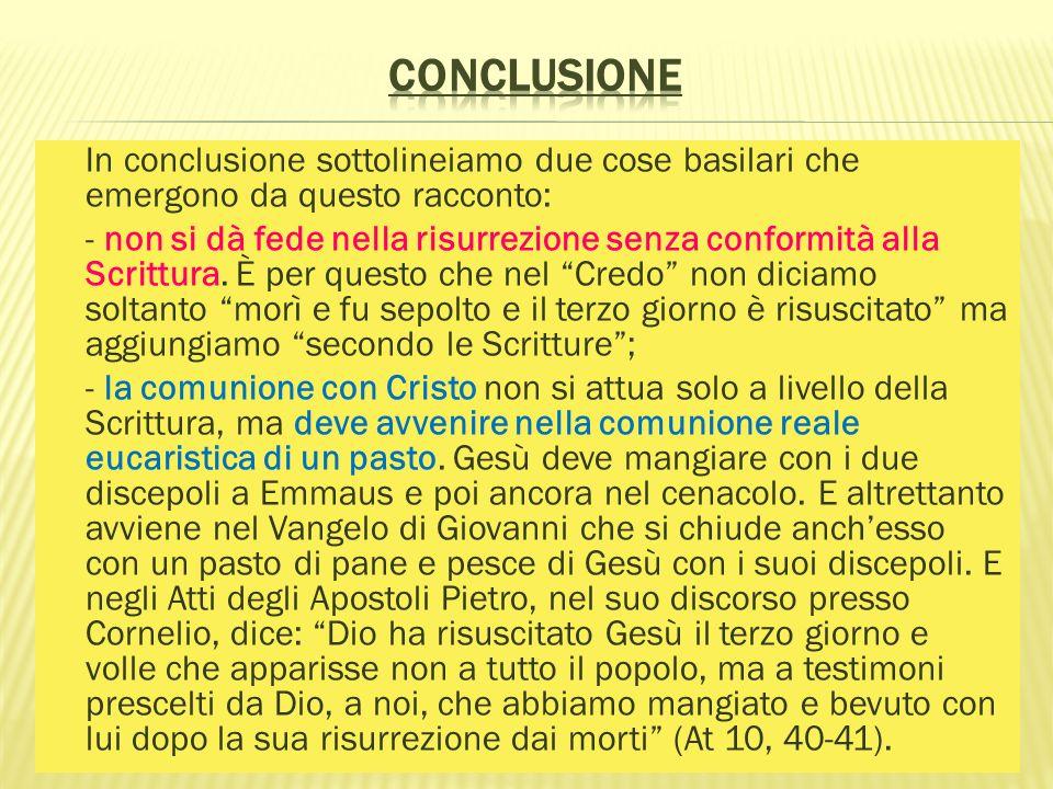 In conclusione sottolineiamo due cose basilari che emergono da questo racconto: - non si dà fede nella risurrezione senza conformità alla Scrittura. È