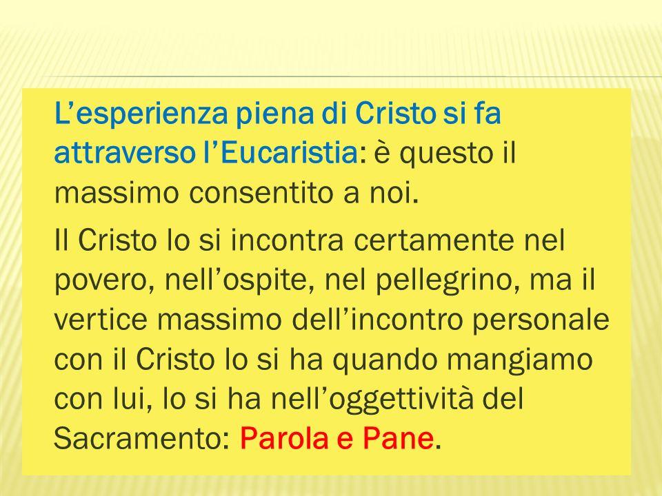 Lesperienza piena di Cristo si fa attraverso lEucaristia: è questo il massimo consentito a noi. Il Cristo lo si incontra certamente nel povero, nellos