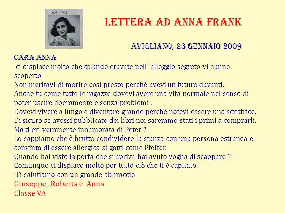 Lettera ad anna frank Avigliano, 23 gennaio 2009 Cara Anna ci dispiace molto che quando eravate nell alloggio segreto vi hanno scoperto.