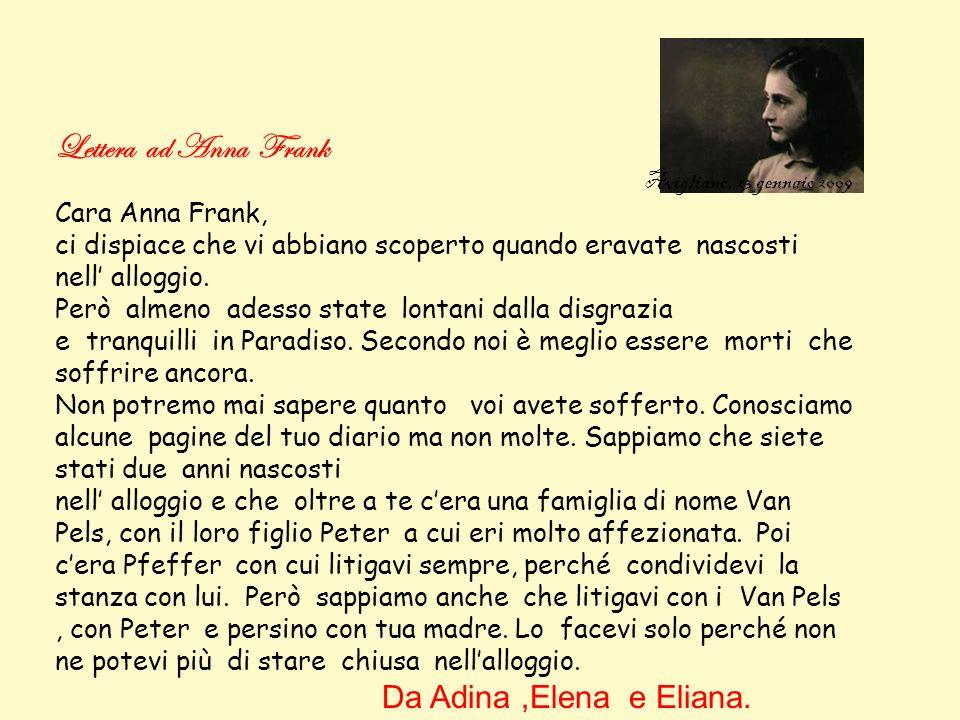 Lettera ad Anna Frank Avigliano, 23 gennaio 2009 Cara Anna Frank, ci dispiace che vi abbiano scoperto quando eravate nascosti nell alloggio.