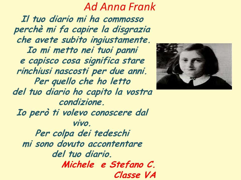 Ad Anna Frank Il tuo diario mi ha commosso perchè mi fa capire la disgrazia che avete subito ingiustamente.