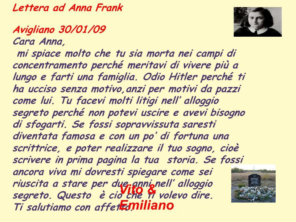 Lettera ad Anna Frank Avigliano 30/01/09 Cara Anna, mi spiace molto che tu sia morta nei campi di concentramento perché meritavi di vivere più a lungo e farti una famiglia.