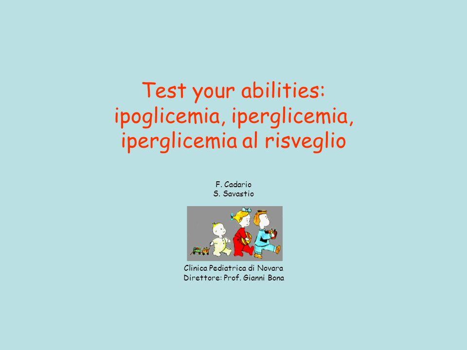 Test your abilities: ipoglicemia, iperglicemia, iperglicemia al risveglio F. Cadario S. Savastio Clinica Pediatrica di Novara Direttore: Prof. Gianni