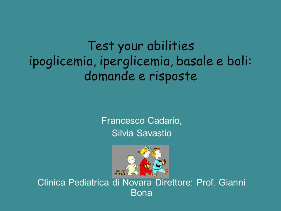 Test your abilities ipoglicemia, iperglicemia, basale e boli: domande e risposte Francesco Cadario, Silvia Savastio Clinica Pediatrica di Novara Diret