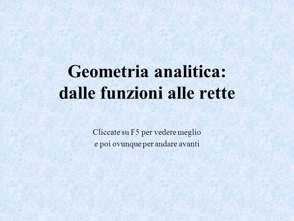 Geometria analitica: dalle funzioni alle rette Cliccate su F5 per vedere meglio e poi ovunque per andare avanti
