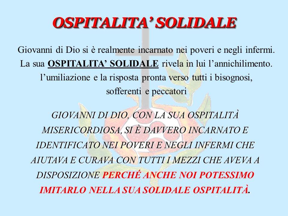 OSPITALITA SOLIDALE OSPITALITA SOLIDALE Giovanni di Dio si è realmente incarnato nei poveri e negli infermi.