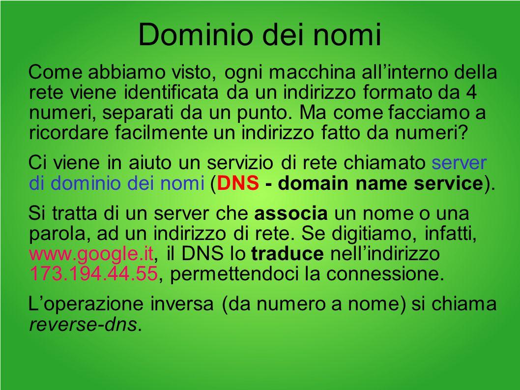 Dominio dei nomi Come abbiamo visto, ogni macchina allinterno della rete viene identificata da un indirizzo formato da 4 numeri, separati da un punto.