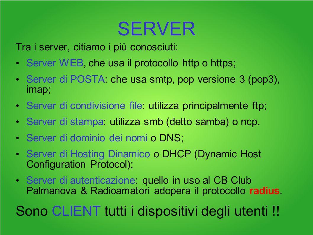 SERVER Tra i server, citiamo i più conosciuti: Server WEB, che usa il protocollo http o https; Server di POSTA: che usa smtp, pop versione 3 (pop3), imap; Server di condivisione file: utilizza principalmente ftp; Server di stampa: utilizza smb (detto samba) o ncp.