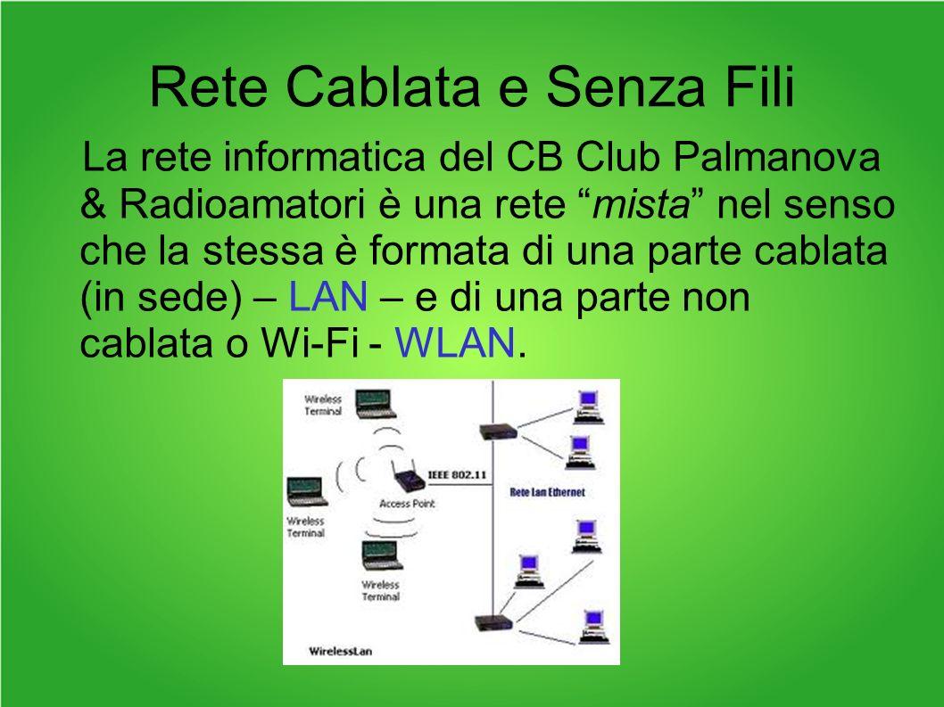 Rete Cablata e Senza Fili La rete informatica del CB Club Palmanova & Radioamatori è una rete mista nel senso che la stessa è formata di una parte cablata (in sede) – LAN – e di una parte non cablata o Wi-Fi - WLAN.