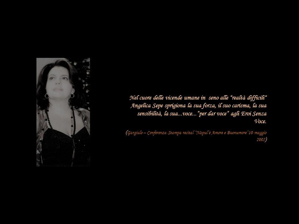 Nel cuore delle vicende umane in seno alle realtà difficili Angelica Sepe sprigiona la sua forza, il suo carisma, la sua sensibilità, la sua...voce...