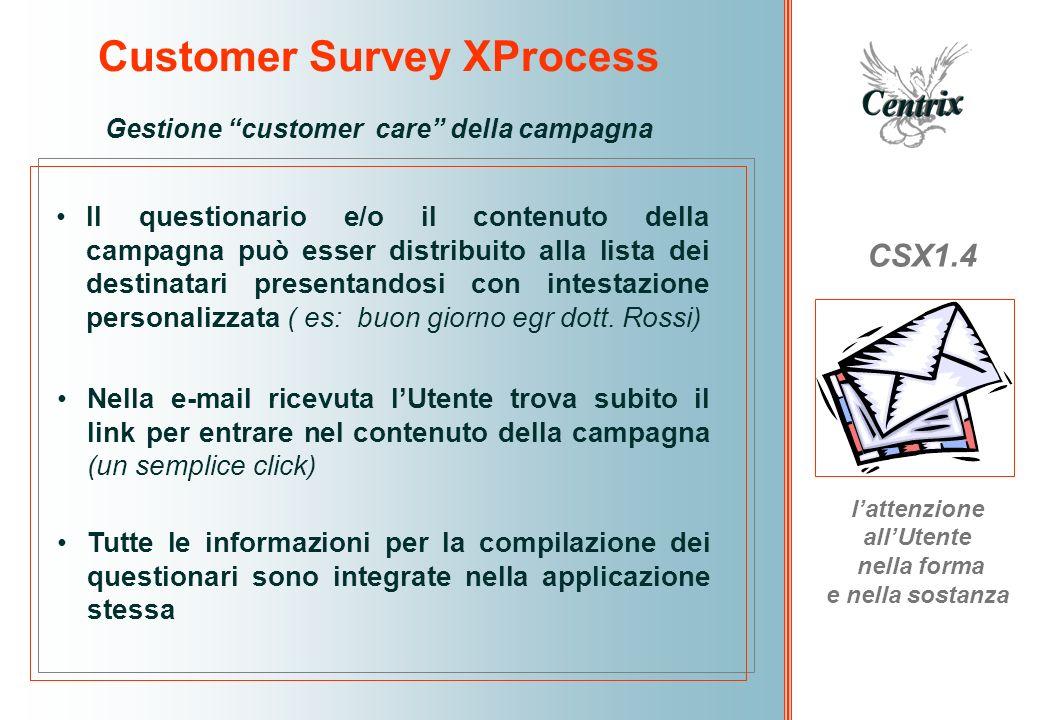 Customer Survey XProcess CSX1.4 poter disporre di sistema di reportistica veloce e affidabile Gestione delle risposte le risposte inserite dai destinatari sono trattate immediatamente come dati dallapplicazione e gestiti come tickets univoci in modo totalmente anonimo.
