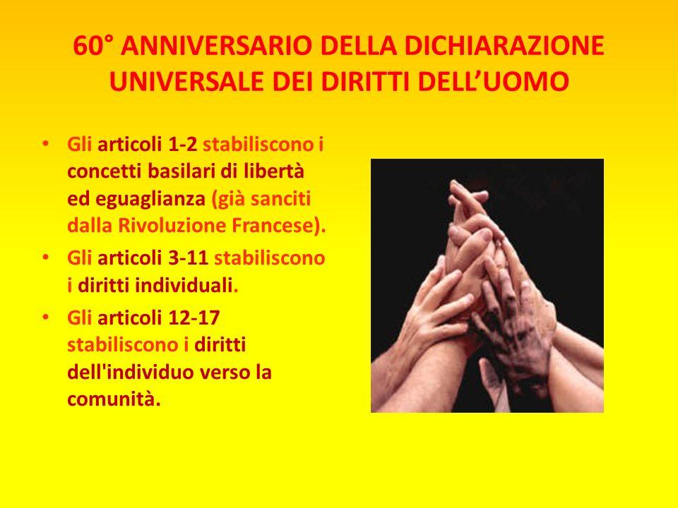 60° ANNIVERSARIO DELLA DICHIARAZIONE UNIVERSALE DEI DIRITTI DELLUOMO Gli articoli 1-2 stabiliscono i concetti basilari di libertà ed eguaglianza (già sanciti dalla Rivoluzione Francese).