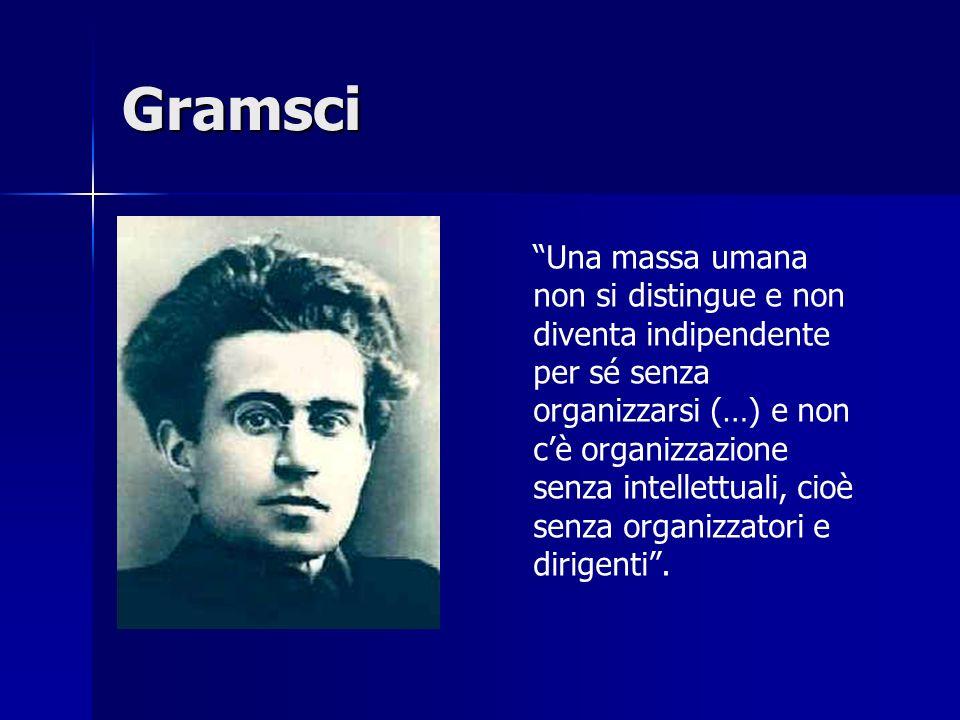 Gramsci Una massa umana non si distingue e non diventa indipendente per sé senza organizzarsi (…) e non cè organizzazione senza intellettuali, cioè se