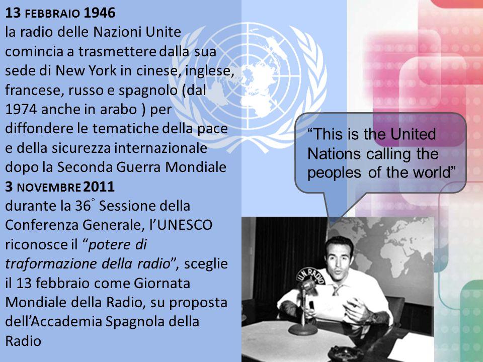 13 FEBBRAIO 1946 la radio delle Nazioni Unite comincia a trasmettere dalla sua sede di New York in cinese, inglese, francese, russo e spagnolo (dal 1974 anche in arabo ) per diffondere le tematiche della pace e della sicurezza internazionale dopo la Seconda Guerra Mondiale 3 NOVEMBRE 2011 durante la 36 ° Sessione della Conferenza Generale, lUNESCO riconosce il potere di traformazione della radio, sceglie il 13 febbraio come Giornata Mondiale della Radio, su proposta dellAccademia Spagnola della Radio This is the United Nations calling the peoples of the world