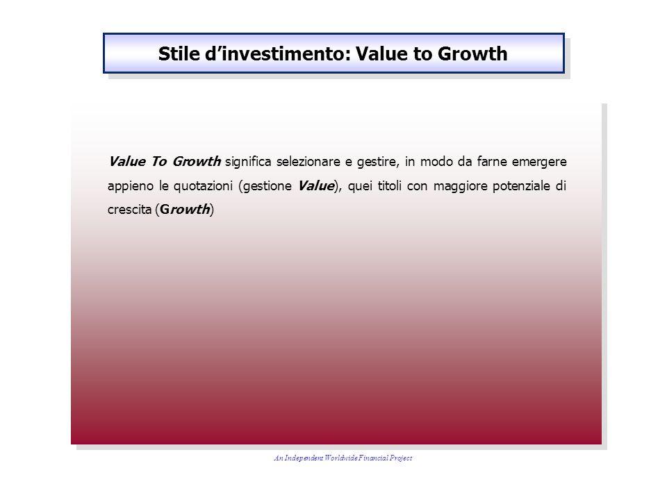 Stile dinvestimento: Value to Growth Value To Growth significa selezionare e gestire, in modo da farne emergere appieno le quotazioni (gestione Value), quei titoli con maggiore potenziale di crescita (Growth) An Independent Worldwide Financial Project