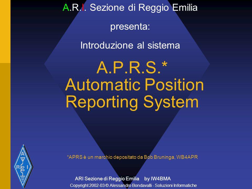ARI Sezione di Reggio Emilia by IW4BMA A.P.R.S.* Automatic Position Reporting System *APRS è un marchio depositato da Bob Bruninga, WB4APR A.R.I. Sezi