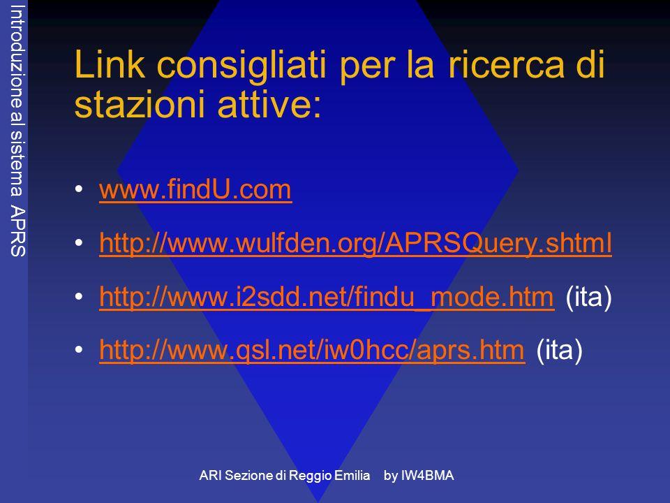 ARI Sezione di Reggio Emilia by IW4BMA Link consigliati per la ricerca di stazioni attive: www.findU.com http://www.wulfden.org/APRSQuery.shtml http://www.i2sdd.net/findu_mode.htm (ita)http://www.i2sdd.net/findu_mode.htm http://www.qsl.net/iw0hcc/aprs.htm (ita)http://www.qsl.net/iw0hcc/aprs.htm Introduzione al sistema APRS