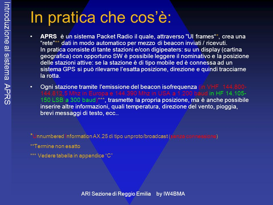 ARI Sezione di Reggio Emilia by IW4BMA In pratica che cosè: APRS è un sistema Packet Radio il quale, attraverso UI frames*, crea una rete** dati in modo automatico per mezzo di beacon inviati / ricevuti.