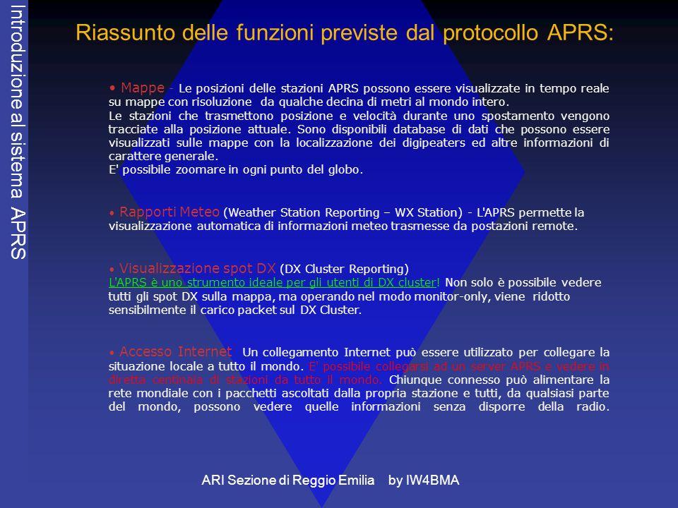 ARI Sezione di Reggio Emilia by IW4BMA Riassunto delle funzioni previste dal protocollo APRS: Mappe - Le posizioni delle stazioni APRS possono essere visualizzate in tempo reale su mappe con risoluzione da qualche decina di metri al mondo intero.