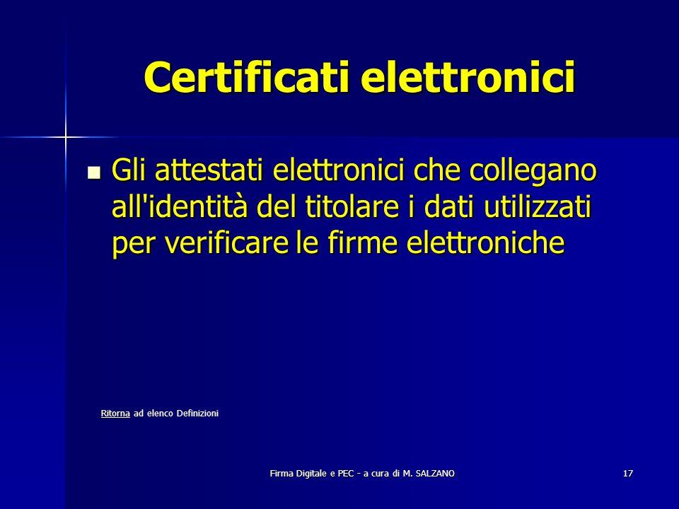 Firma Digitale e PEC - a cura di M. SALZANO17 Certificati elettronici Gli attestati elettronici che collegano all'identità del titolare i dati utilizz