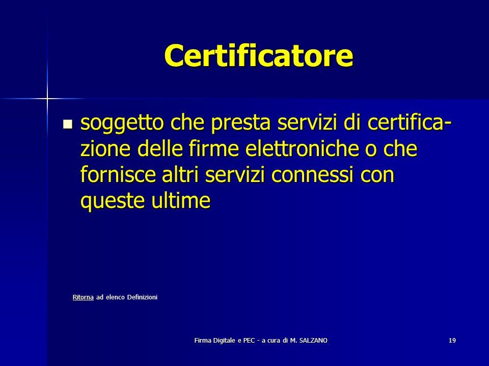 Firma Digitale e PEC - a cura di M. SALZANO19 Certificatore soggetto che presta servizi di certifica- zione delle firme elettroniche o che fornisce al