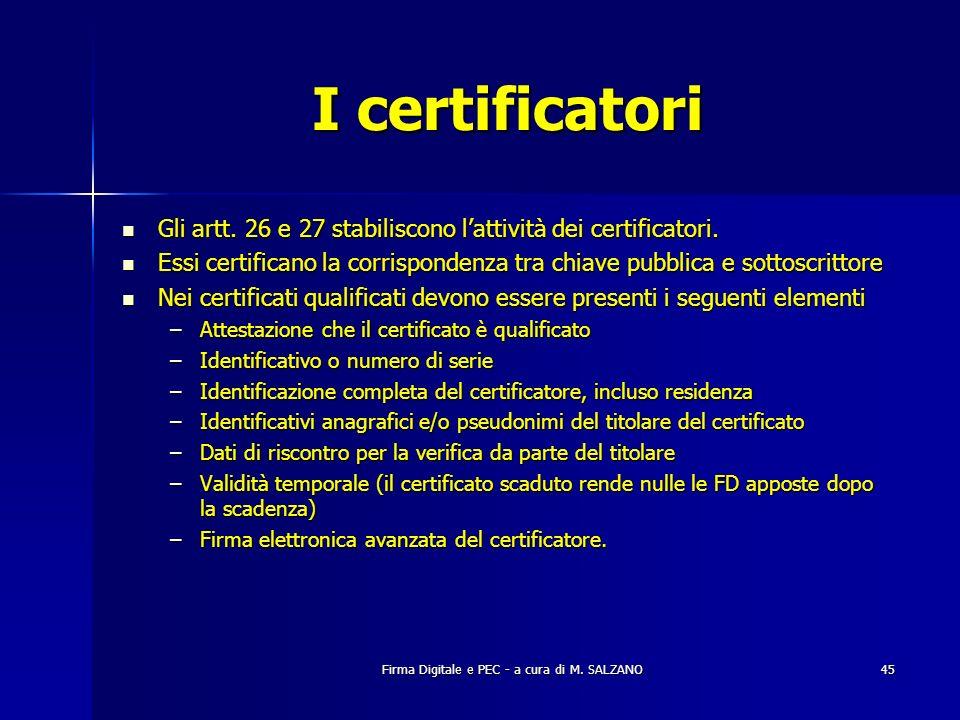 Firma Digitale e PEC - a cura di M. SALZANO45 I certificatori Gli artt. 26 e 27 stabiliscono lattività dei certificatori. Gli artt. 26 e 27 stabilisco