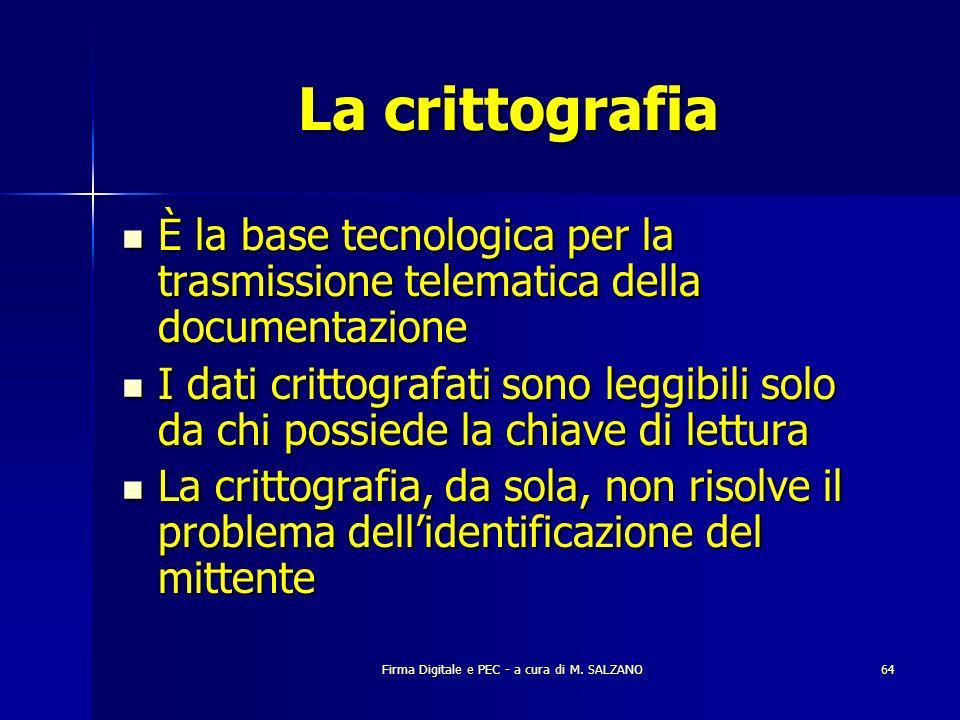 Firma Digitale e PEC - a cura di M. SALZANO64 La crittografia È la base tecnologica per la trasmissione telematica della documentazione È la base tecn