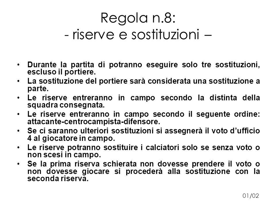 Regola n.8: - riserve e sostituzioni – Durante la partita di potranno eseguire solo tre sostituzioni, escluso il portiere.
