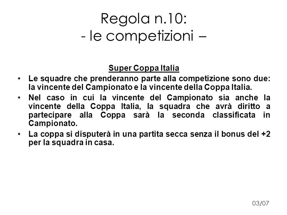 Regola n.10: - le competizioni – Super Coppa Italia Le squadre che prenderanno parte alla competizione sono due: la vincente del Campionato e la vincente della Coppa Italia.