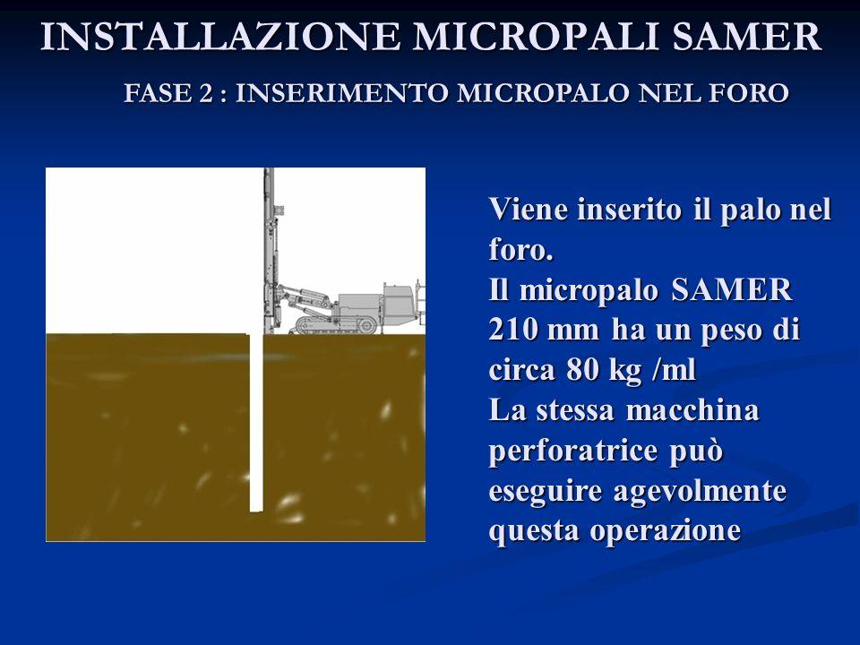 INSTALLAZIONE MICROPALI SAMER FASE 2 : INSERIMENTO MICROPALO NEL FORO Viene inserito il palo nel foro. Il micropalo SAMER 210 mm ha un peso di circa 8