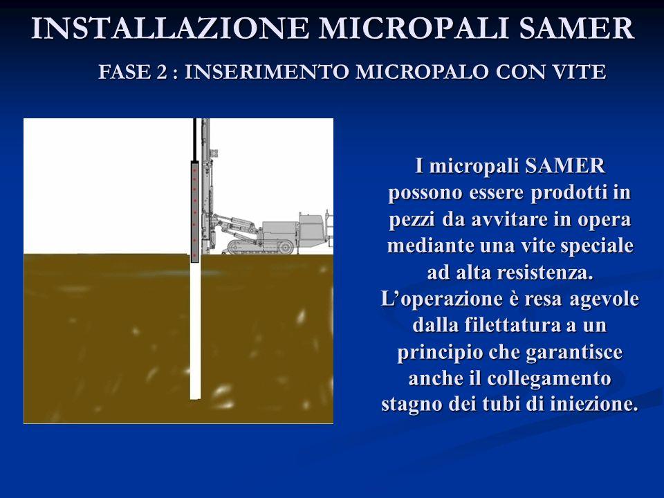 INSTALLAZIONE MICROPALI SAMER FASE 2 : INSERIMENTO MICROPALO CON VITE I micropali SAMER possono essere prodotti in pezzi da avvitare in opera mediante