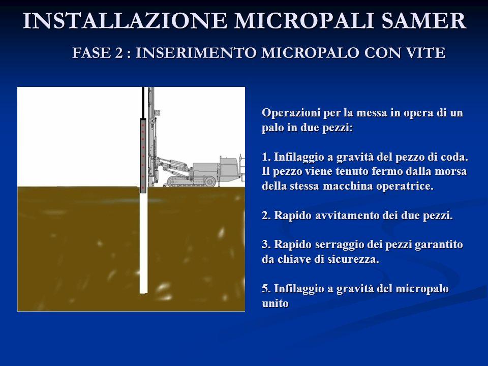 INSTALLAZIONE MICROPALI SAMER FASE 2 : INSERIMENTO MICROPALO CON VITE Operazioni per la messa in opera di un palo in due pezzi: 1. Infilaggio a gravit